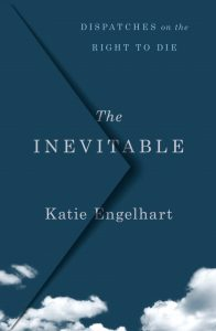 The Inevitable: Dispatches on the Right to Die by Katie Engelhart